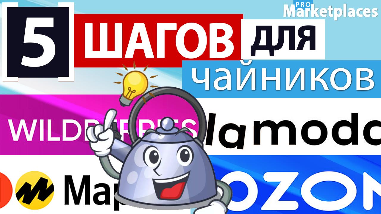 5 шагов для чайников или что нужно знать чтобы выйти на маркетплейс Wildberries, Ozon, Яндекс Маркет?