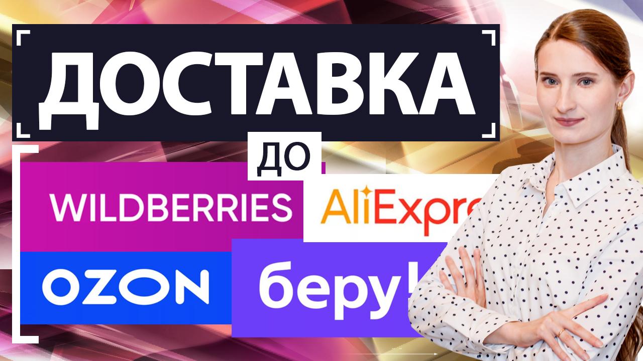 Доставка до складов маркетплейсов Wildberries, Ozon, БЕРУ, Aliexpress. Как организовать, что учесть?