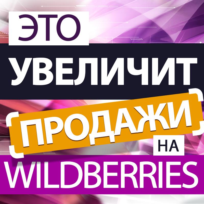 Это увеличит продажи на Wildberries! Хотите увеличить объем продаж Вайлдберриз?