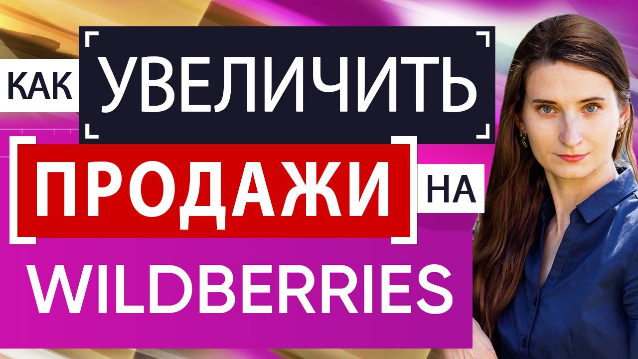 Как увеличить продажи на Вайлдбериз? Как оптимизировать свои карточки на маркетплейсе Wildberries?