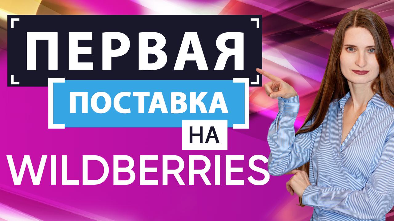 Первая поставка на Wildberries / Пошаговый план подготовки и поставки товара на склады Вайлдберриз