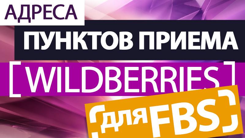 Адреса пунктов приема Вайлдберриз для FBS и комиссии Wildberries для продажи со склада продавца